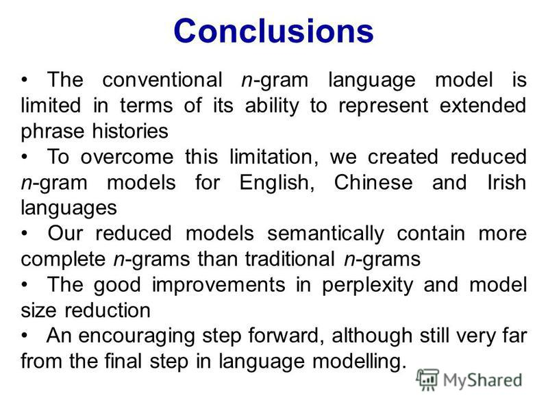 Conclusions The conventional n-gram language model is limited in terms of its ability to represent extended phrase histories To overcome this limitation, we created reduced n-gram models for English, Chinese and Irish languages Our reduced models sem