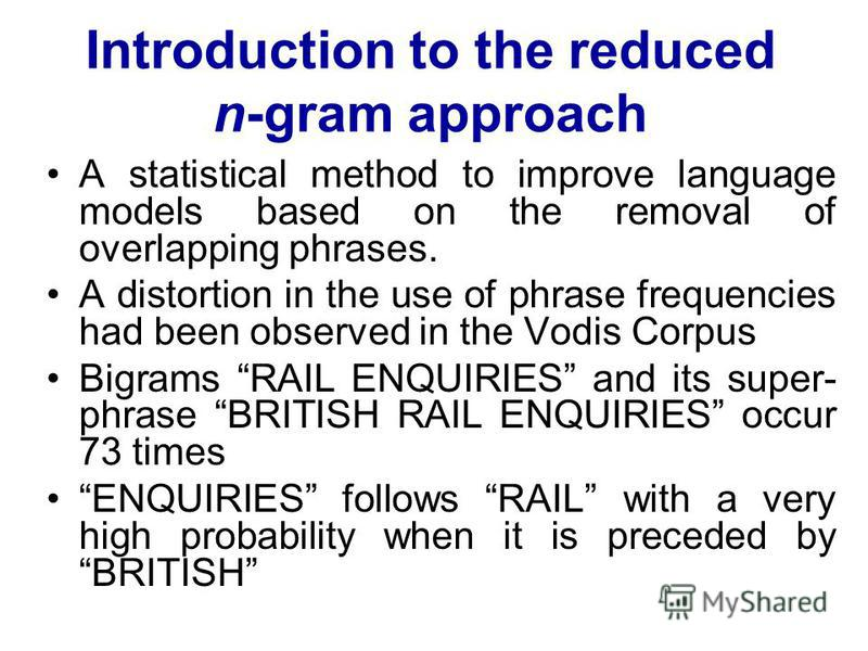 Introduction to the reduced n-gram approach A statistical method to improve language models based on the removal of overlapping phrases. A distortion in the use of phrase frequencies had been observed in the Vodis Corpus Bigrams RAIL ENQUIRIES and it