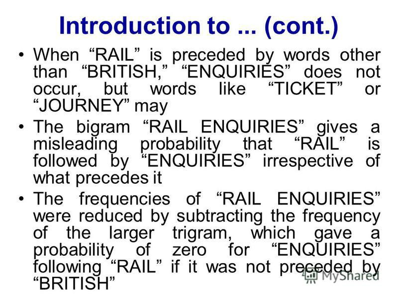Introduction to... (cont.) When RAIL is preceded by words other than BRITISH, ENQUIRIES does not occur, but words like TICKET or JOURNEY may The bigram RAIL ENQUIRIES gives a misleading probability that RAIL is followed by ENQUIRIES irrespective of w