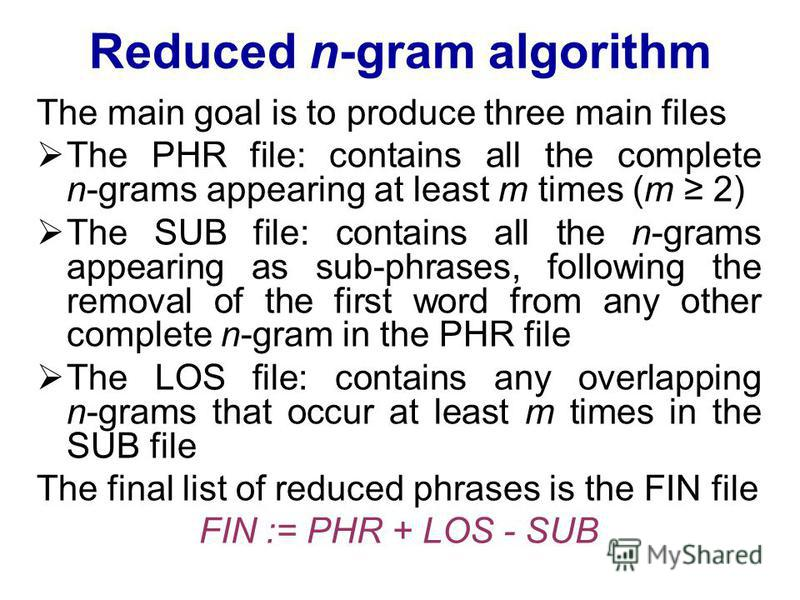 Reduced n-gram algorithm The main goal is to produce three main files The PHR file: contains all the complete n-grams appearing at least m times (m 2) The SUB file: contains all the n-grams appearing as sub-phrases, following the removal of the first