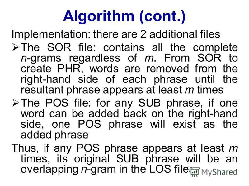 Algorithm (cont.) Implementation: there are 2 additional files The SOR file: contains all the complete n-grams regardless of m. From SOR to create PHR, words are removed from the right-hand side of each phrase until the resultant phrase appears at le