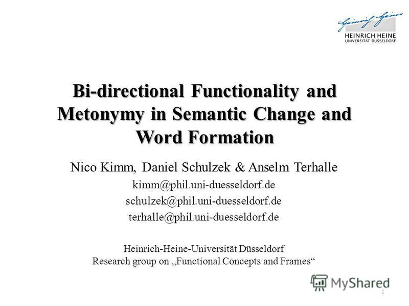 Bi-directional Functionality and Metonymy in Semantic Change and Word Formation Nico Kimm, Daniel Schulzek & Anselm Terhalle kimm@phil.uni-duesseldorf.de schulzek@phil.uni-duesseldorf.de terhalle@phil.uni-duesseldorf.de Heinrich-Heine-Universität Düs