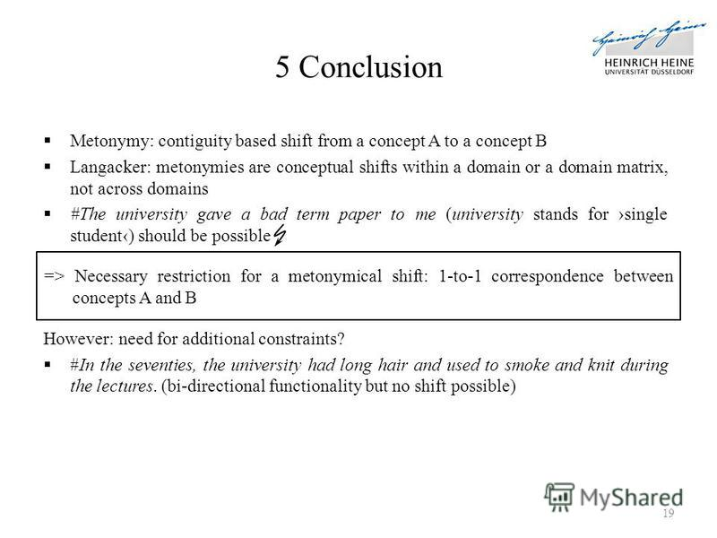 5 Conclusion Metonymy: contiguity based shift from a concept A to a concept B Langacker: metonymies are conceptual shifts within a domain or a domain matrix, not across domains #The university gave a bad term paper to me (university stands for single