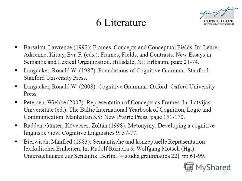 6 Literature Barsalou, Lawrence (1992): Frames, Concepts and Conceptual Fields. In: Lehrer, Adrienne; Kittay, Eva F. (eds.): Frames, Fields, and Contrasts. New Essays in Semantic and Lexical Organization. Hillsdale, NJ: Erlbaum, page 21-74. Langacker
