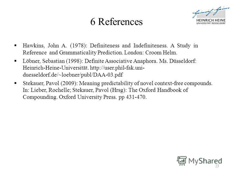 6 References Hawkins, John A. (1978): Definiteness and Indefiniteness. A Study in Reference and Grammaticality Prediction. London: Croom Helm. Löbner, Sebastian (1998): Definite Associative Anaphora. Ms. Düsseldorf: Heinrich-Heine-Universität. http:/