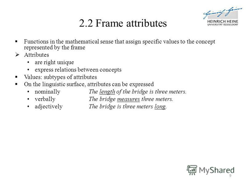 Functions in the mathematical sense that assign specific values to the concept represented by the frame Attributes are right unique express relations between concepts Values: subtypes of attributes On the linguistic surface, attributes can be express