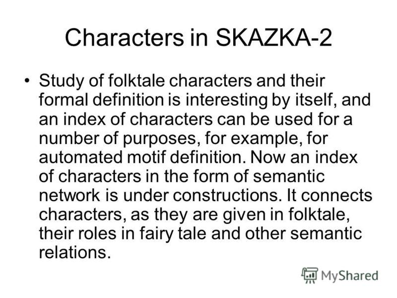 Characters in SKAZKA-2 Study of folktale characters and their formal definition is interesting by itself, and an index of characters can be used for a number of purposes, for example, for automated motif definition. Now an index of characters in the