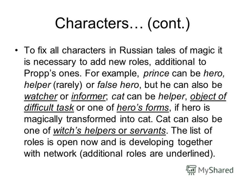 Characters… (cont.) To fix all characters in Russian tales of magic it is necessary to add new roles, additional to Propps ones. For example, prince can be hero, helper (rarely) or false hero, but he can also be watcher or informer; cat can be helper