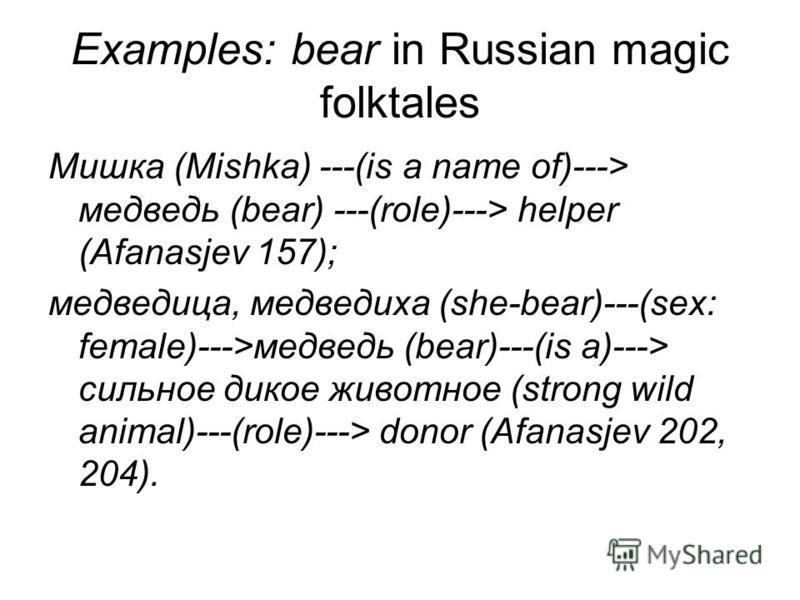 Examples: bear in Russian magic folktales Мишка (Mishka) ---(is a name of)---> медведь (bear) ---(role)---> helper (Afanasjev 157); медведица, медведиха (she-bear)---(sex: female)--->медведь (bear)---(is a)---> сильное дикое животное (strong wild ani