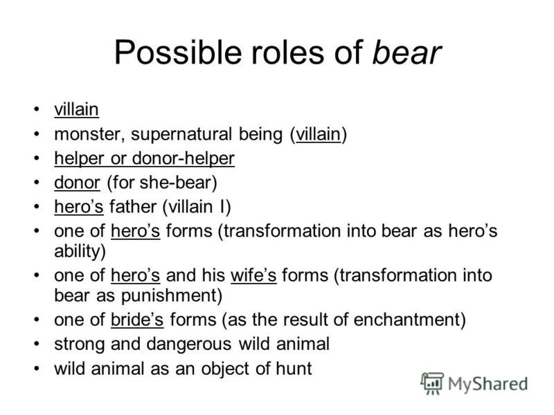 Possible roles of bear villain monster, supernatural being (villain) helper or donor-helper donor (for she-bear) heros father (villain I) one of heros forms (transformation into bear as heros ability) one of heros and his wifes forms (transformation