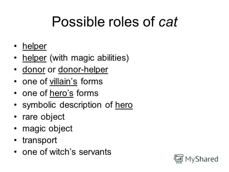 Possible roles of cat helper helper (with magic abilities) donor or donor-helper one of villains forms one of heros forms symbolic description of hero rare object magic object transport one of witchs servants