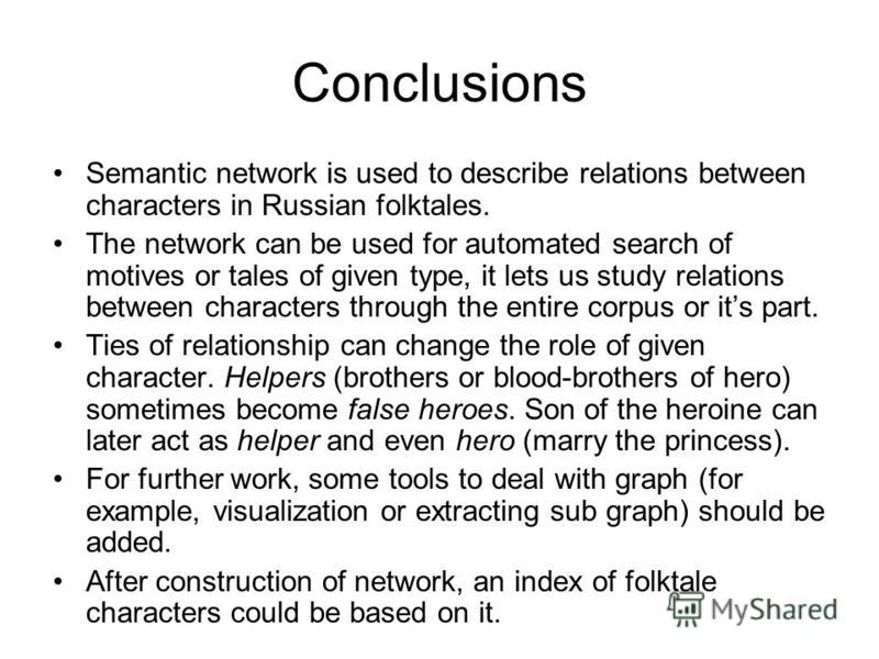 Conclusions Semantic network is used to describe relations between characters in Russian folktales. The network can be used for automated search of motives or tales of given type, it lets us study relations between characters through the entire corpu