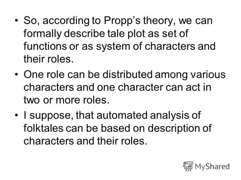 So, according to Propps theory, we can formally describe tale plot as set of functions or as system of characters and their roles. One role can be distributed among various characters and one character can act in two or more roles. I suppose, that au