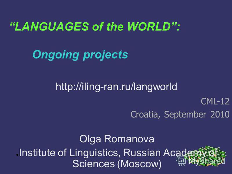 LANGUAGES of the WORLD: Ongoing projects Olga Romanova Institute of Linguistics, Russian Academy of Sciences (Moscow) CML-12 Croatia, September 2010 http://iling-ran.ru/langworld