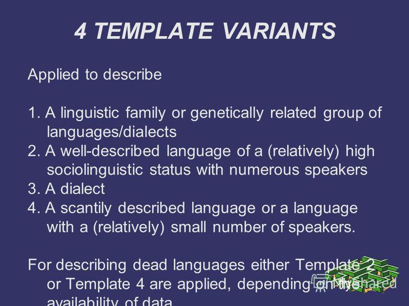 4 TEMPLATE VARIANTS Applied to describe 1. A linguistic family or genetically related group of languages/dialects 2. A well-described language of a (relatively) high sociolinguistic status with numerous speakers 3. A dialect 4. A scantily described l