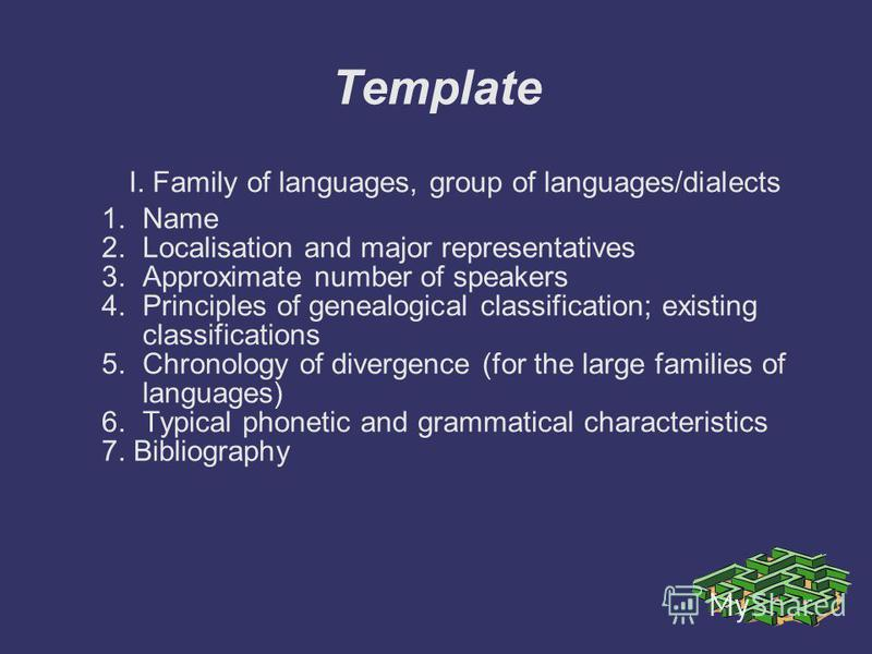 Template I. Family of languages, group of languages/dialects 1.Name 2.Localisation and major representatives 3.Approximate number of speakers 4.Principles of genealogical classification; existing classifications 5.Chronology of divergence (for the la