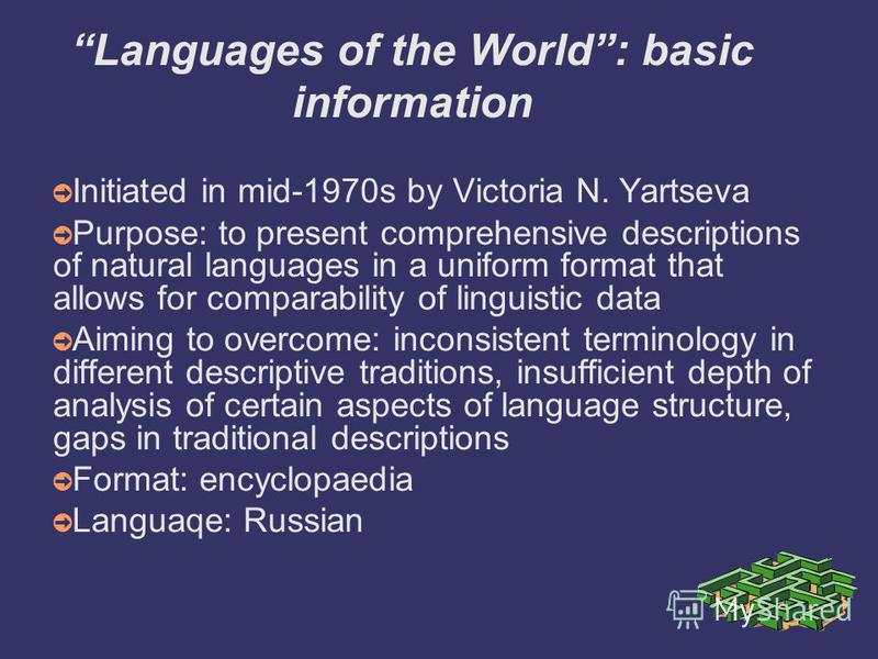 Languages of the World: basic information Initiated in mid-1970s by Victoria N. Yartseva Purpose: to present comprehensive descriptions of natural languages in a uniform format that allows for comparability of linguistic data Aiming to overcome: inco