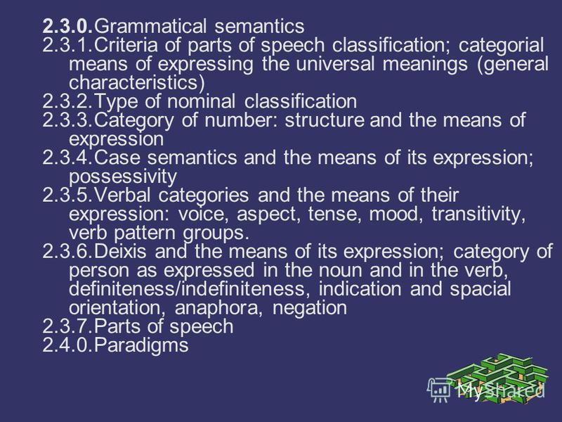 2.3.0.Grammatical semantics 2.3.1.Criteria of parts of speech classification; categorial means of expressing the universal meanings (general characteristics) 2.3.2.Type of nominal classification 2.3.3.Category of number: structure and the means of ex