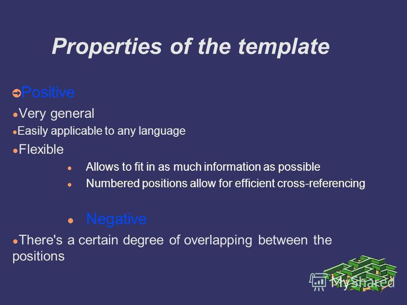 Properties of the template Positive Very general Easily applicable to any language Flexible Allows to fit in as much information as possible Numbered positions allow for efficient cross-referencing Negative There's a certain degree of overlapping bet