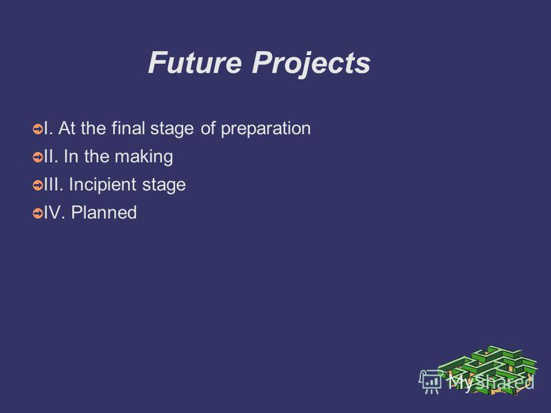 Future Projects I. At the final stage of preparation II. In the making III. Incipient stage IV. Planned