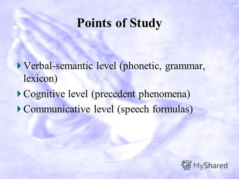Points of Study Verbal-semantic level (phonetic, grammar, lexicon) Cognitive level (precedent phenomena) Communicative level (speech formulas)