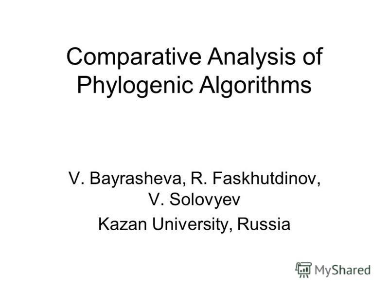 Comparative Analysis of Phylogenic Algorithms V. Bayrasheva, R. Faskhutdinov, V. Solovyev Kazan University, Russia