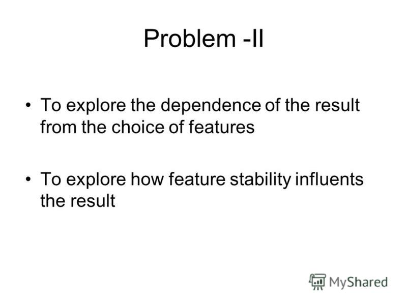 Problem -II To explore the dependence of the result from the choice of features To explore how feature stability influents the result