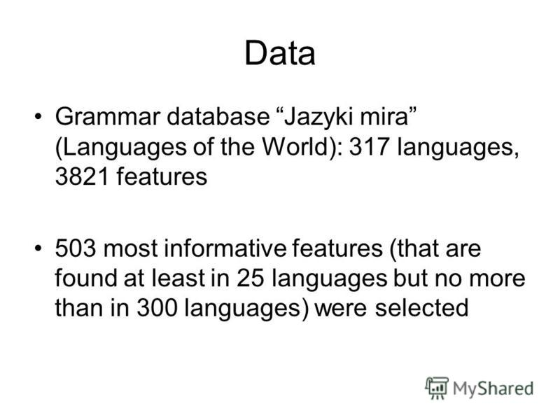 Data Grammar database Jazyki mira (Languages of the World): 317 languages, 3821 features 503 most informative features (that are found at least in 25 languages but no more than in 300 languages) were selected