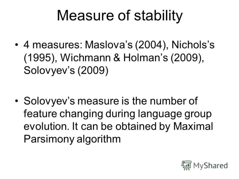 Measure of stability 4 measures: Maslovas (2004), Nicholss (1995), Wichmann & Holmans (2009), Solovyevs (2009) Solovyevs measure is the number of feature changing during language group evolution. It can be obtained by Maximal Parsimony algorithm