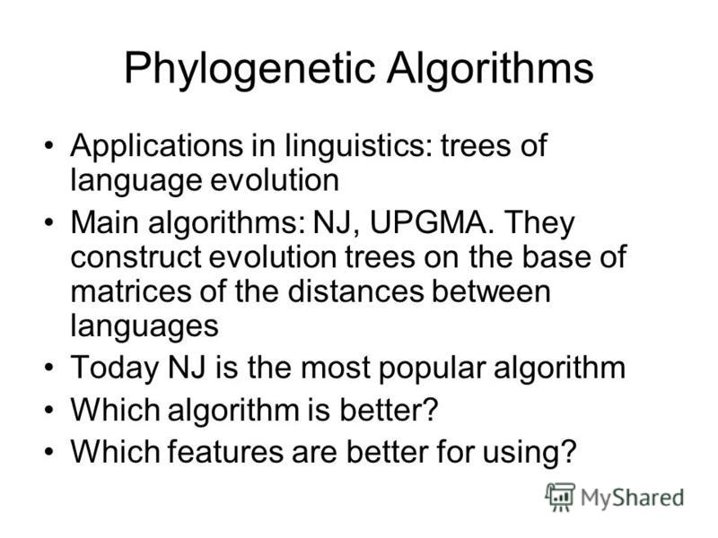 Phylogenetic Algorithms Applications in linguistics: trees of language evolution Main algorithms: NJ, UPGMA. They construct evolution trees on the base of matrices of the distances between languages Today NJ is the most popular algorithm Which algori