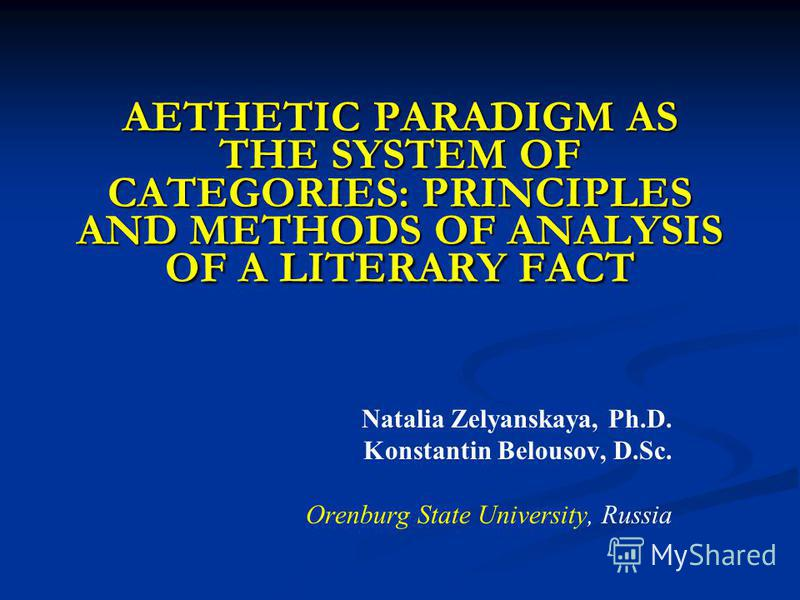 AETHETIC PARADIGM AS THE SYSTEM OF CATEGORIES: PRINCIPLES AND METHODS OF ANALYSIS OF A LITERARY FACT Natalia Zelyanskaya, Ph.D. Konstantin Belousov, D.Sc. Orenburg State University, Russia