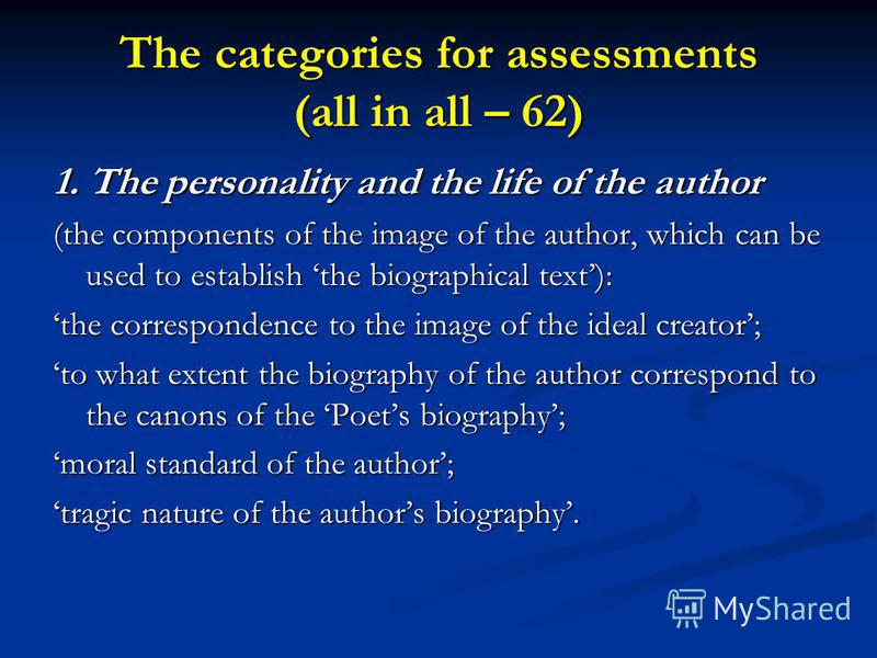 The categories for assessments (all in all – 62) 1. The personality and the life of the author (the components of the image of the author, which can be used to establish the biographical text): the correspondence to the image of the ideal creator; to