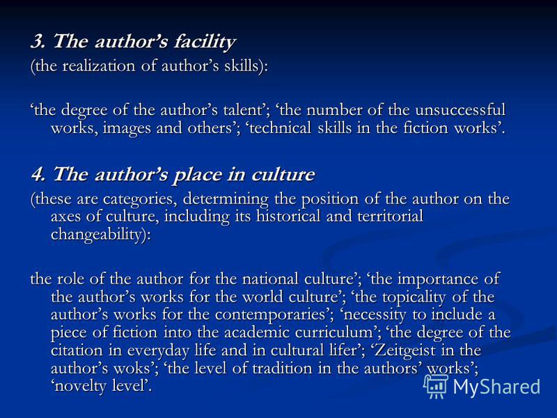 3. The authors facility (the realization of authors skills): the degree of the authors talent; the number of the unsuccessful works, images and others; technical skills in the fiction works. 4. The authors place in culture (these are categories, dete