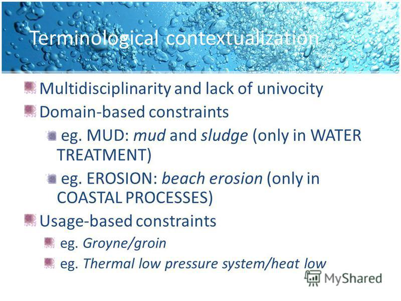 Terminological contextualization Multidisciplinarity and lack of univocity Domain-based constraints eg. MUD: mud and sludge (only in WATER TREATMENT) eg. EROSION: beach erosion (only in COASTAL PROCESSES) Usage-based constraints eg. Groyne/groin eg.