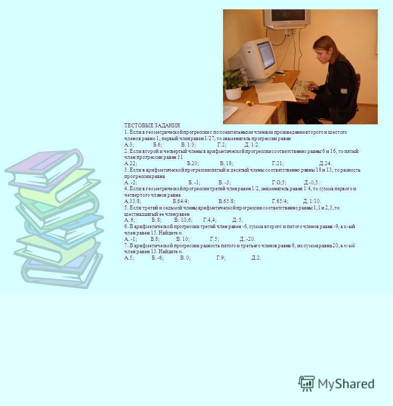 ТЕСТОВЫЕ ЗАДАНИЯ 1. Если в геометрической прогрессиии с положительными членами произведение второго и шестого членов равно 1, первый член равен 1/27, то знаменатель прогрессиии равен А.3; Б.6; В. 1/3; Г.2; Д. 1/2. 2. Если второй и четвертый члены в а