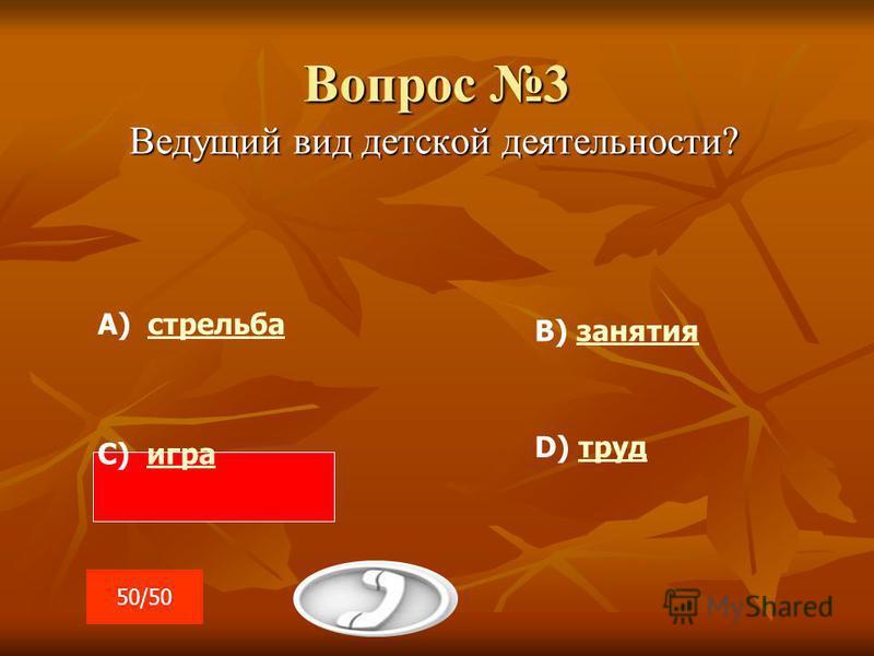 Вопрос 3 Ведущий вид детской деятельности? А) стрельба С) игра