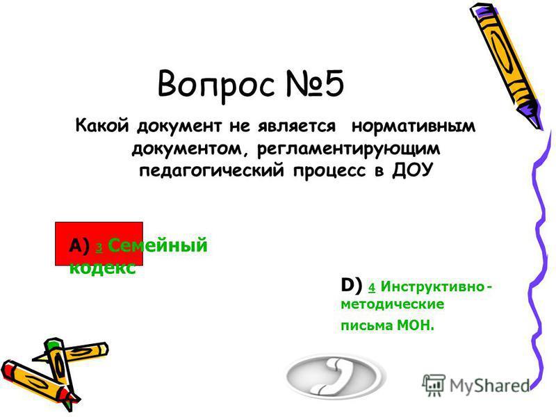 Вопрос 5 Какой документ не является нормативным документом, регламентирующим педагогический процесс в ДОУ 50/50 А) 3 Семейный кодекс 3 D) 4 Инструктивно - методические письма МОН. 4 В) 1 Сан ПиН 1 С) 2 Приказ Минобрнауки России от 23.11.209 655 2