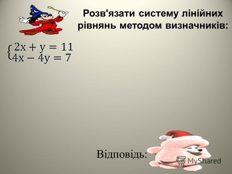 Розв'язати систему лінійних рівнянь методом визначників: Відповідь: