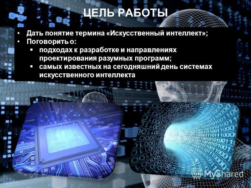 ЦЕЛЬ РАБОТЫ Дать понятие термина «Искусственный интеллект»; Поговорить о: подходах к разработке и направлениях проектирования разумных программ; самых известных на сегодняшний день системах искусственного интеллекта