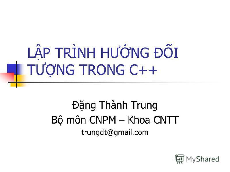 LP TRÌNH HƯNG ĐI TƯNG TRONG C++ Đng Thành Trung B môn CNPM – Khoa CNTT trungdt@gmail.com