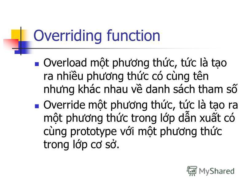 Overriding function Overload mt phương thc, tc là to ra nhiu phương thc có cùng tên nhưng khác nhau v danh sách tham s Override mt phương thc, tc là to ra mt phương thc trong lp dn xut có cùng prototype vi mt phương thc trong lp cơ s.