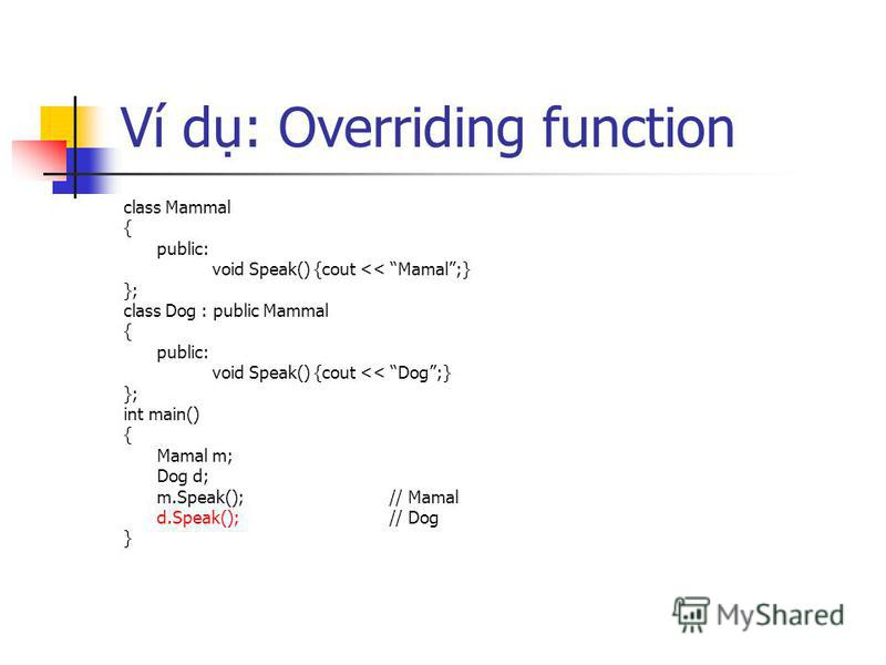 Ví d: Overriding function class Mammal { public: void Speak() {cout << Mamal;} }; class Dog : public Mammal { public: void Speak() {cout << Dog;} }; int main() { Mamal m; Dog d; m.Speak();// Mamal d.Speak();// Dog }