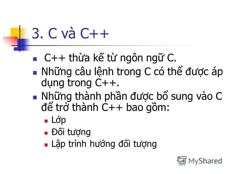 3. C và C++ C++ tha k t ngôn ng C. Nhng câu lnh trong C có th đưc áp dng trong C++. Nhng thành phn đưc b sung vào C đ tr thành C++ bao gm: Lp Đi tưng Lp trình hưng đi tưng