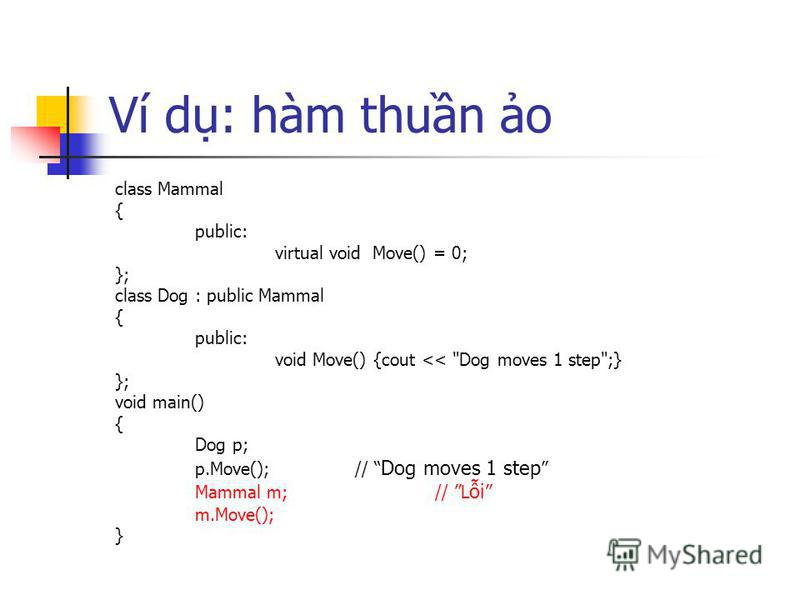 Ví d: hàm thun o class Mammal { public: virtual void Move() = 0; }; class Dog : public Mammal { public: void Move() {cout << Dog moves 1 step;} }; void main() { Dog p; p.Move();// Dog moves 1 step Mammal m;// L i m.Move(); }