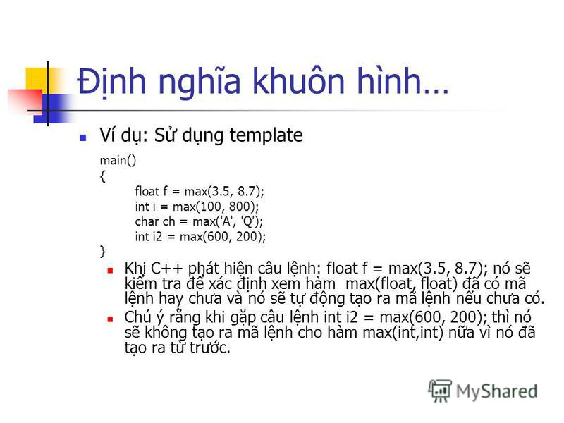 Đnh nghĩa khuôn hình… Ví d: S dng template main() { float f = max(3.5, 8.7); int i = max(100, 800); char ch = max('A', 'Q'); int i2 = max(600, 200); } Khi C++ phát hin câu lnh: float f = max(3.5, 8.7); nó s kim tra đ xác đnh xem hàm max(float, float)