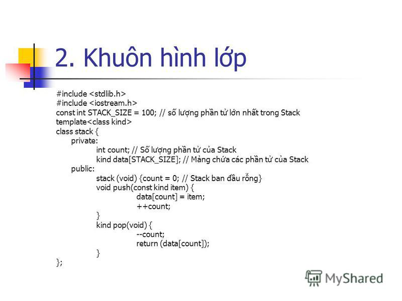 2. Khuôn hình lp #include const int STACK_SIZE = 100; // s lưng phn t ln nht trong Stack template class stack { private: int count; // S lưng phn t ca Stack kind data[STACK_SIZE]; // Mng cha các phn t ca Stack public: stack (void) {count = 0; // Stac
