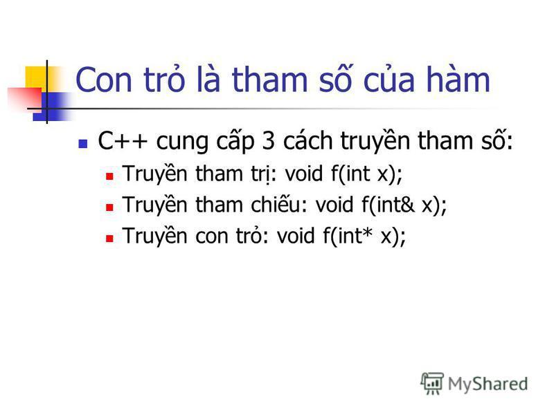 Con tr là tham s ca hàm C++ cung cp 3 cách truyn tham s: Truyn tham tr: void f(int x); Truyn tham chiu: void f(int& x); Truyn con tr: void f(int* x);