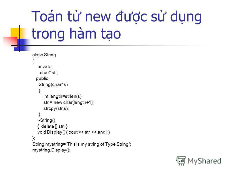 Toán t new đưc s dng trong hàm to class String { private: char* str; public: String(char* s) { int length=strlen(s); str = new char[length+1]; strcpy(str,s); } ~String() { delete [] str; } void Display() { cout << str << endl; } }; String mystring=Th
