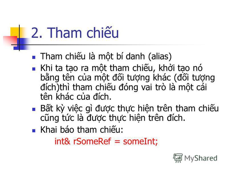 2. Tham chiu Tham chiu là mt bí danh (alias) Khi ta to ra mt tham chiu, khi to nó bng tên ca mt đi tưng khác (đi tưng đích)thì tham chiu đóng vai trò là mt cái tên khác ca đích. Bt k vic gì đưc thc hin trên tham chiu cũng tc là đưc thc hin trên đích.