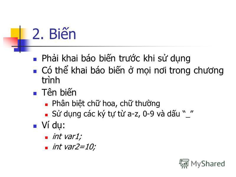 2. Bin Phi khai báo bin trưc khi s dng Có th khai báo bin mi nơi trong chương trình Tên bin Phân bit ch hoa, ch thưng S dng các ký t t a-z, 0-9 và du _ Ví d: int var1; int var2=10;